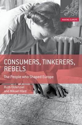 Consumers, Tinkerers, Rebels: The People Who Shaped Europe - Making Europe (Hardback)