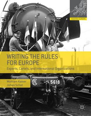 Writing the Rules for Europe: Experts, Cartels, and International Organizations - Making Europe (Hardback)