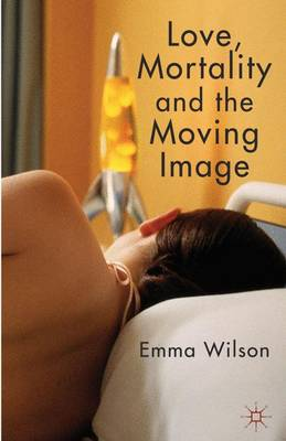 Love, Mortality and the Moving Image (Hardback)