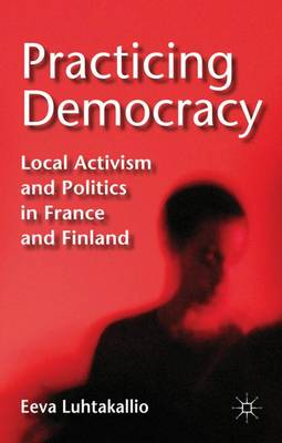Practicing Democracy: Local Activism and Politics in France and Finland (Hardback)