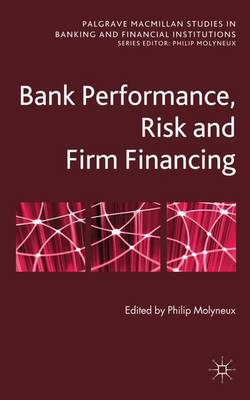Bank Performance, Risk and Firm Financing - Palgrave Macmillan Studies in Banking and Financial Institutions (Hardback)