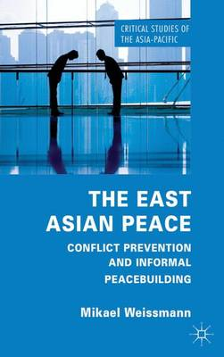 The East Asian Peace: Conflict Prevention and Informal Peacebuilding - Critical Studies of the Asia-Pacific (Hardback)