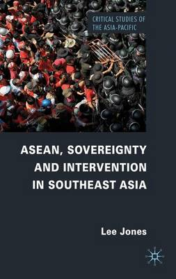ASEAN, Sovereignty and Intervention in Southeast Asia - Critical Studies of the Asia-Pacific (Hardback)