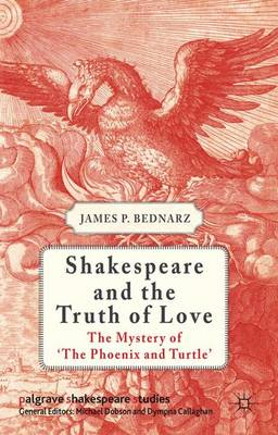 Shakespeare and the Truth of Love: The Mystery of 'The Phoenix and Turtle' - Palgrave Shakespeare Studies (Hardback)
