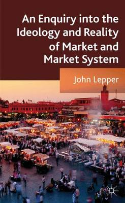 An Enquiry into the Ideology and Reality of Market and Market System (Hardback)