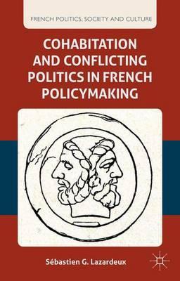 Cohabitation and Conflicting Politics in French Policymaking - French Politics, Society and Culture (Hardback)