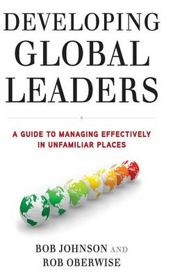 Developing Global Leaders: A Guide to Managing Effectively in Unfamiliar Places (Hardback)