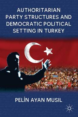 Authoritarian Party Structures and Democratic Political Setting in Turkey (Hardback)