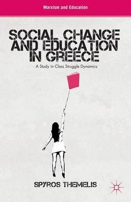 Social Change and Education in Greece: A Study in Class Struggle Dynamics - Marxism and Education (Hardback)