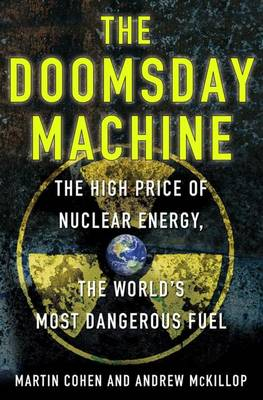The Doomsday Machine: The High Price of Nuclear Energy, the World's Most Dangerous Fuel (Hardback)
