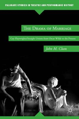 The Drama of Marriage: Gay Playwrights/Straight Unions from Oscar Wilde to the Present - Palgrave Studies in Theatre and Performance History (Hardback)