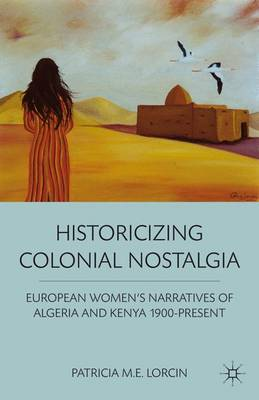 Historicizing Colonial Nostalgia: European Women's Narratives of Algeria and Kenya 1900-Present (Hardback)
