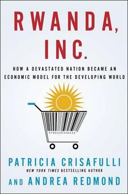 Rwanda, Inc.: How a Devastated Nation Became an Economic Model for the Developing World (Hardback)