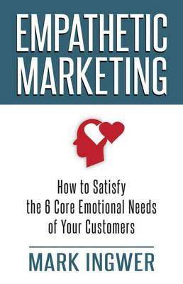 Empathetic Marketing: How to Satisfy the 6 Core Emotional Needs of Your Customers (Hardback)