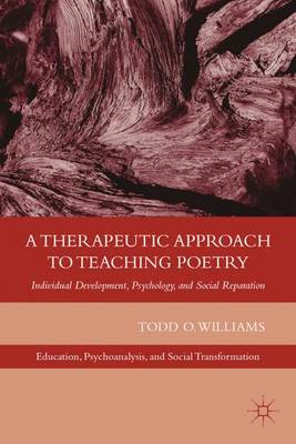 A Therapeutic Approach to Teaching Poetry: Individual Development, Psychology, and Social Reparation - Education, Psychoanalysis, and Social Transformation (Hardback)