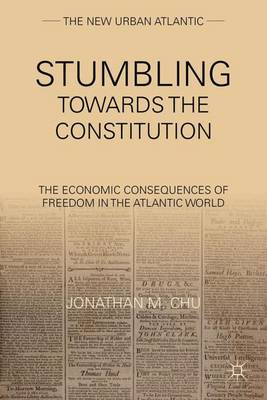 Stumbling Towards the Constitution: The Economic Consequences of Freedom in the Atlantic World - The New Urban Atlantic (Hardback)