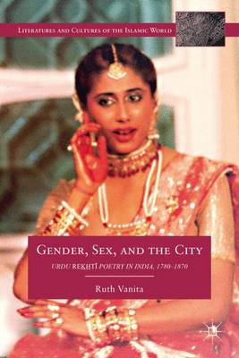 Gender, Sex, and the City: Urdu Rekhti Poetry in India, 1780-1870 - Literatures and Cultures of the Islamic World (Hardback)