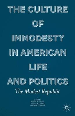 The Culture of Immodesty in American Life and Politics: The Modest Republic (Hardback)