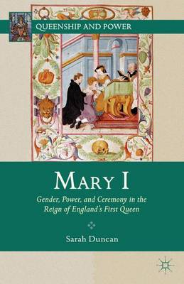 Mary I: Gender, Power, and Ceremony in the Reign of England's First Queen - Queenship and Power (Hardback)