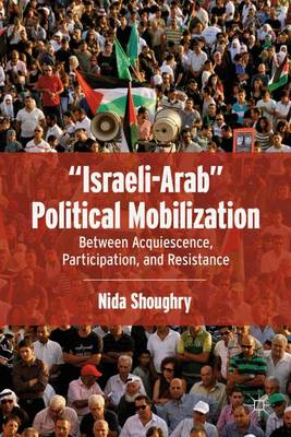 """""""Israeli-Arab"""" Political Mobilization: Between Acquiescence, Participation, and Resistance (Hardback)"""