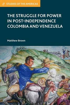 The Struggle for Power in Post-Independence Colombia and Venezuela - Studies of the Americas (Hardback)