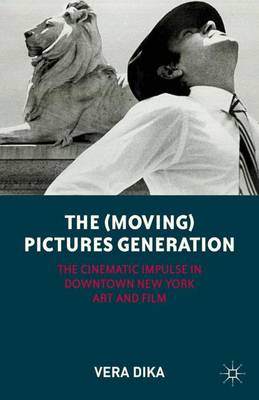 The (Moving) Pictures Generation: The Cinematic Impulse in Downtown New York Art and Film (Hardback)