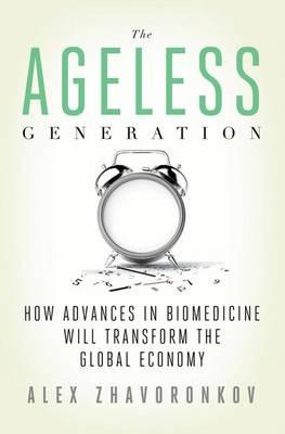 The Ageless Generation: How Advances in Biomedicine Will Transform the Global Economy (Hardback)