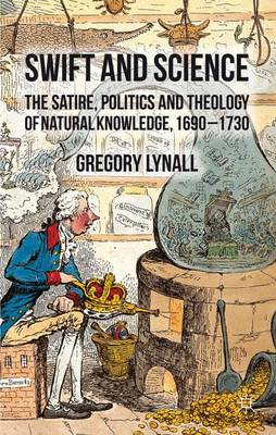 Swift and Science: The Satire, Politics and Theology of Natural Knowledge, 1690-1730 (Hardback)