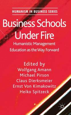 Business Schools Under Fire: Humanistic Management Education as the Way Forward - Humanism in Business Series (Hardback)