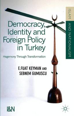 Democracy, Identity and Foreign Policy in Turkey: Hegemony Through Transformation - Islam and Nationalism (Hardback)