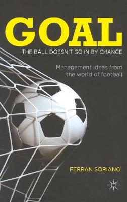 Goal: The Ball Doesn't Go In By Chance: Management Ideas from the World of Football (Hardback)