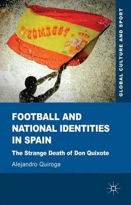 Football and National Identities in Spain: The Strange Death of Don Quixote - Global Culture and Sport Series (Hardback)