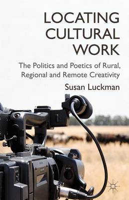 Locating Cultural Work: The Politics and Poetics of Rural, Regional and Remote Creativity (Hardback)
