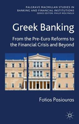 Greek Banking: From the Pre-Euro Reforms to the Financial Crisis and Beyond - Palgrave Macmillan Studies in Banking and Financial Institutions (Hardback)