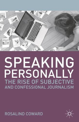 Speaking Personally: The Rise of Subjective and Confessional Journalism - Journalism (Paperback)