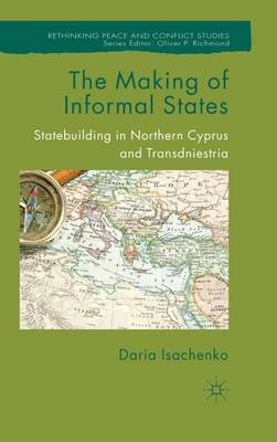 The Making of Informal States: Statebuilding in Northern Cyprus and Transdniestria - Rethinking Peace and Conflict Studies (Hardback)