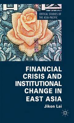 Financial Crisis and Institutional Change in East Asia - Critical Studies of the Asia-Pacific (Hardback)