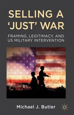 Selling a 'Just' War: Framing, Legitimacy, and US Military Intervention (Hardback)
