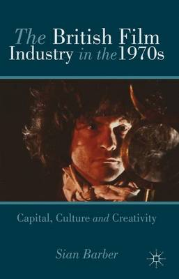 The British Film Industry in the 1970s: Capital, Culture and Creativity (Hardback)