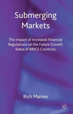 Submerging Markets: The Impact of Increased Financial Regulations on the Future Growth Rates of BRICS Countries (Hardback)