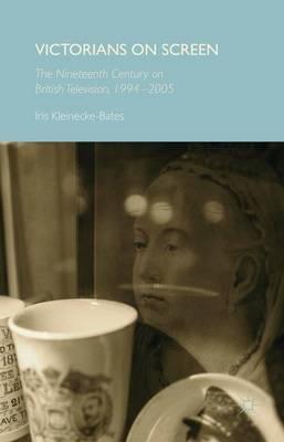Victorians on Screen: The Nineteenth Century on British Television, 1994-2005 (Hardback)