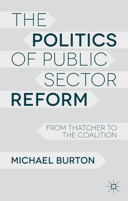 The Politics of Public Sector Reform: From Thatcher to the Coalition (Paperback)