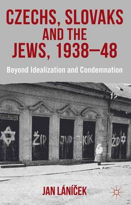 Czechs, Slovaks and the Jews, 1938-48: Beyond Idealisation and Condemnation (Hardback)