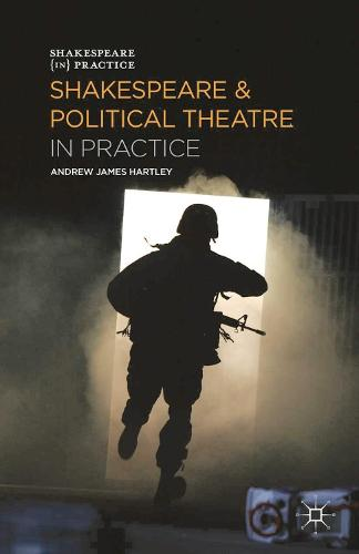 Shakespeare and Political Theatre in Practice - Shakespeare in Practice (Hardback)