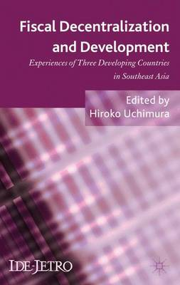 Fiscal Decentralization and Development: Experiences of Three Developing Countries in Southeast Asia - IDE-JETRO Series (Hardback)