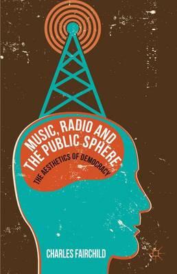 Music, Radio and the Public Sphere: The Aesthetics of Democracy (Hardback)