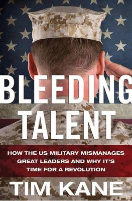 Bleeding Talent: How the US Military Mismanages Great Leaders and Why It's Time for a Revolution (Hardback)