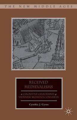 Received Medievalisms: A Cognitive Geography of Viennese Women's Convents - The New Middle Ages (Hardback)