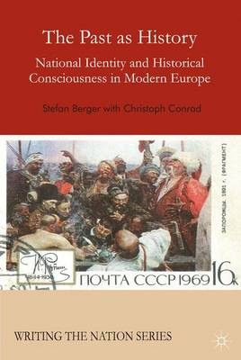 The Past as History: National Identity and Historical Consciousness in Modern Europe - Writing the Nation (Hardback)