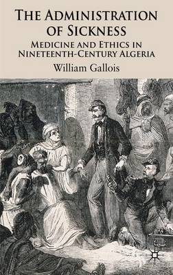 The Administration of Sickness: Medicine and Ethics in Nineteenth-Century Algeria (Hardback)